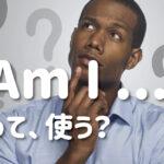 Am I …? って使う?